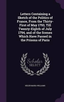 Letters Containing a Sketch of the Politics of France, from the Thirty-First of May 1793, Till Twenty-Eighth of July 1794, and of the Scenes Which Have Passed in the Prisons of Paris by Helen Maria Williams