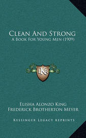 Clean and Strong: A Book for Young Men (1909) by Elisha Alonzo King