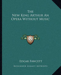 The New King Arthur an Opera Without Music by Edgar Fawcett