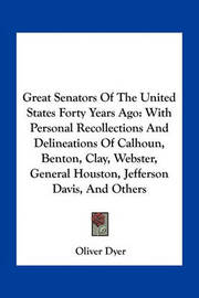 Great Senators of the United States Forty Years Ago: With Personal Recollections and Delineations of Calhoun, Benton, Clay, Webster, General Houston, Jefferson Davis, and Others by Oliver Dyer