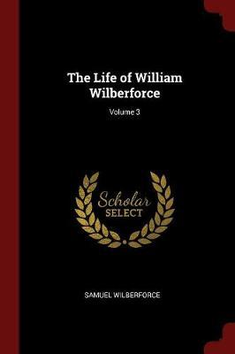 The Life of William Wilberforce; Volume 3 by Samuel Wilberforce