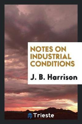 Notes on Industrial Conditions by J.B. Harrison