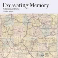 Excavating Memory: Archaeology and Home by Elizabeth Mosier