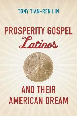 Prosperity Gospel Latinos and Their American Dream by Tony Tian-Ren Lin