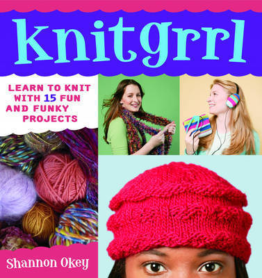 Knitgrrl: Learn to Knit with 15 Fun and Funky Patterns by Shannon Okey