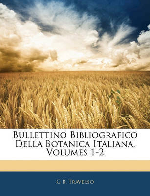 Bullettino Bibliografico Della Botanica Italiana, Volumes 1-2 by G B Traverso