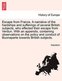 Escape from France. a Narrative of the Hardships and Sufferings of Several British Subjects, Who Effected Their Escape from Verdun. with an Appendix, Containing Observations on the Policy and Conduct of Buonaparte Towards British Subjects. by . Napoleon