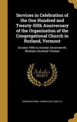 Services in Celebration of the One Hundred and Twenty-Fifth Anniversary of the Organization of the Congregational Church in Rutland, Vermont