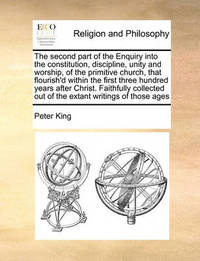 The Second Part of the Enquiry Into the Constitution, Discipline, Unity and Worship, of the Primitive Church, That Flourish'd Within the First Three Hundred Years After Christ. Faithfully Collected Out of the Extant Writings of Those Ages by Peter King