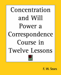 Concentration and Will Power a Correspondence Course in Twelve Lessons by F.W. Sears image