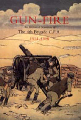 Gun Fire an Historical Narrative of the 4th Brigade C.F.A. in the Great War (1914-1918) by J.A. Macdonald image