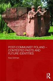 Post-Communist Poland - Contested Pasts and Future Identities by Ewa Ochman