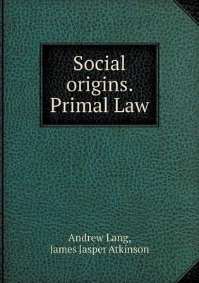 Social Origins. Primal Law by Andrew Lang (Senior Lecturer in Law, London School of Economics)