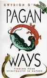 Pagan Ways: Finding Your Spirituality in Nature by Gwydion O'Hara