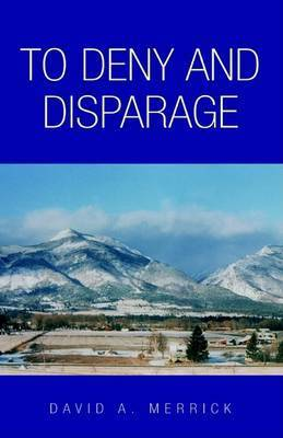 To Deny and Disparage by David A Merrick