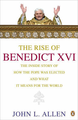 The Rise of Benedict XVI: The Inside Story of How the Pope Was Elected and What it Means for the World by John L Allen