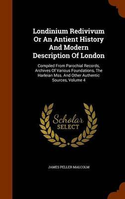 Londinium Redivivum or an Antient History and Modern Description of London by James Peller Malcolm