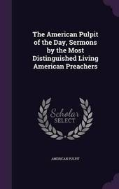 The American Pulpit of the Day, Sermons by the Most Distinguished Living American Preachers by American Pulpit image