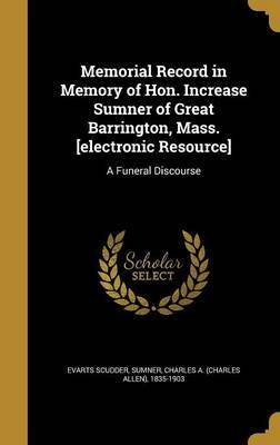Memorial Record in Memory of Hon. Increase Sumner of Great Barrington, Mass. [Electronic Resource] by Evarts Scudder