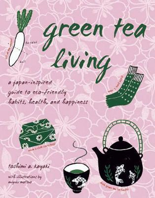 Green Tea Living by Toshimi A. Kayaki