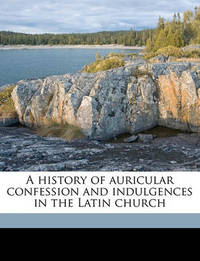 A History of Auricular Confession and Indulgences in the Latin Church by Henry Charles Lea
