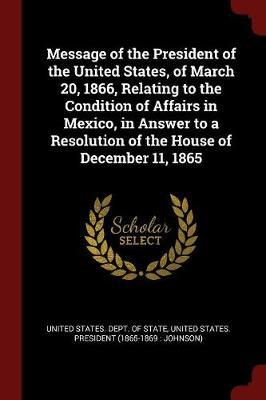Message of the President of the United States, of March 20, 1866, Relating to the Condition of Affairs in Mexico, in Answer to a Resolution of the House of December 11, 1865