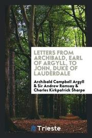 Letters from Archibald, Earl of Argyll, to John, Duke of Lauderdale by Archibald Campbell Argyll