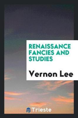 Renaissance Fancies and Studies by Vernon Lee