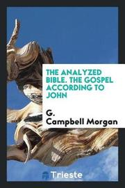 The Analyzed Bible. the Gospel According to John by G Campbell Morgan