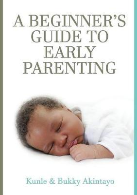 A BEGINNER's GUIDE TO EARLY PARENTING by Adekunle Akintayo