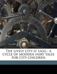 The Lively City O' Ligg: A Cycle of Modern Fairy Tales for City Children by Gelett Burgess