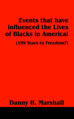 Events That Have Influenced the Lives of Blacks in America!: 199 Years to Freedom? by Danny , H. Marshall