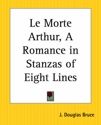 Le Morte Arthur, a Romance in Stanzas of Eight Lines by J.Douglas Bruce