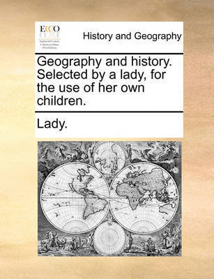 Geography and History. Selected by a Lady, for the Use of Her Own Children. by . Lady