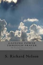 Gaining Power Through Prayer by S Richard Nelson