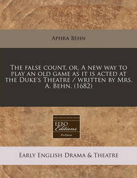 The False Count, Or, a New Way to Play an Old Game as It Is Acted at the Duke's Theatre / Written by Mrs. A. Behn. (1682) by Aphra Behn