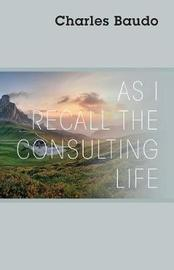 As I Recall the Consulting Life by Charles Baudo