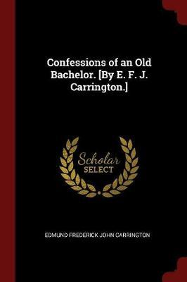 Confessions of an Old Bachelor. [By E. F. J. Carrington.] by Edmund Frederick John Carrington image
