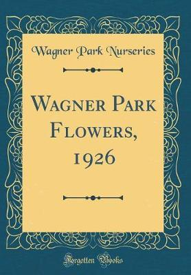 Wagner Park Flowers, 1926 (Classic Reprint) by Wagner Park Nurseries