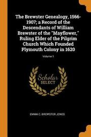 The Brewster Genealogy, 1566-1907; A Record of the Descendants of William Brewster of the Mayflower, Ruling Elder of the Pilgrim Church Which Founded Plymouth Colony in 1620; Volume 1 by Emma C Brewster Jones