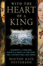 With the Heart of a King: Elizabeth I of England, Philip II of Spain and the Fight for a Nation's Soul and Crown by Benton Rain Patterson image