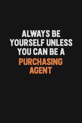 Always Be Yourself Unless You Can Be A Purchasing agent by Camila Cooper