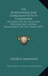 The Horseowner and Stablemanacentsa -A Centss Companion: Or Hints on the Selection, Purchase and General Management of the Horse (1871) by George Armatage