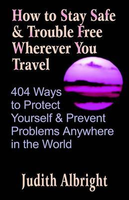 How to Stay Safe and Trouble Free Wherever You Travel: 404 Ways to Protect Yourself and Prevent Problems Anywhere in the World by Judith Albright image