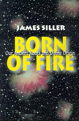 Born of Fire: Our Ancient Roots and Divine Origin by James F. Siller