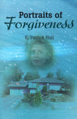 Portraits of Forgiveness by E Patrick Hull