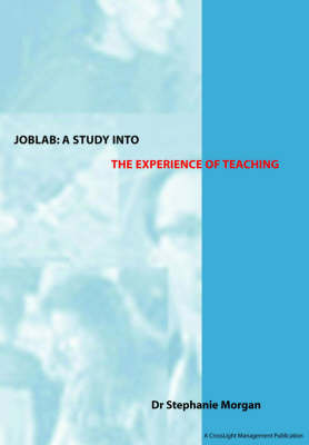JOBLAB - A Study into the Experience of Teaching: Produced for the Training and Development Agency for Schools by Stephanie J. Morgan