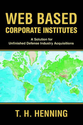 Web Based Corporate Institutes: A Solution for Unfinished Defense Industry Acquisitions by T. H. Henning