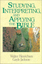 Studying, Interpreting, and Applying the Bible by Walter A Henrichsen