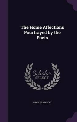 The Home Affections Pourtrayed by the Poets by Charles Mackay